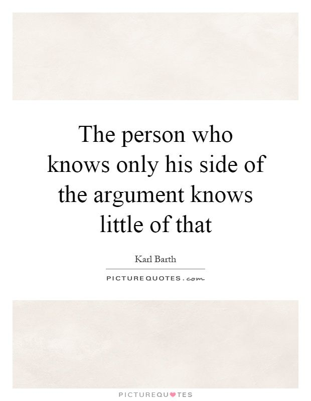 The person who knows only his side of the argument knows little of that. Karl Barth quotes on PictureQuotes.com.