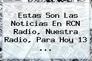 http://tecnoautos.com/wp-content/uploads/imagenes/tendencias/thumbs/estas-son-las-noticias-en-rcn-radio-nuestra-radio-para-hoy-13.jpg RCN. Estas son las Noticias en RCN Radio, Nuestra Radio, para hoy 13 ..., Enlaces, Imágenes, Videos y Tweets - http://tecnoautos.com/actualidad/rcn-estas-son-las-noticias-en-rcn-radio-nuestra-radio-para-hoy-13/
