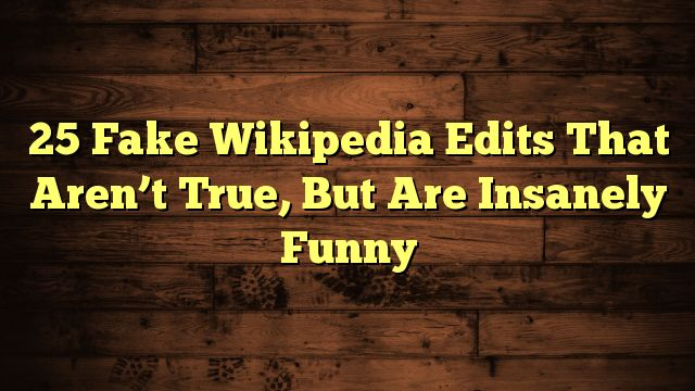 nice 25 Fake Wikipedia Edits That Aren't True, But Are Insanely Funny