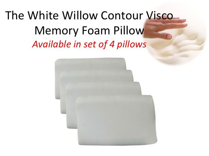 The White Willow Contour Visco Memory Foam Pillow- Set of 4 Contour Pillows SIZE (In Inches): 15 x 24 Features: *Provides maximum support and pain relief potential to the users. * Provides support to correct sleeping posture, allowing the back and neck muscles to relax. * The temperature sensitive memory foam moulds to your body's heat and weight to provide the right amount of support.* Ergonomically designed to re-contour and adjust with your every move. Relieves back, neck, shoulder pains.
