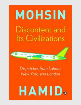 Discontent and its Civilizations  Sub title Dispatches from Lahore, New York and London Author: Mohsin Hamid