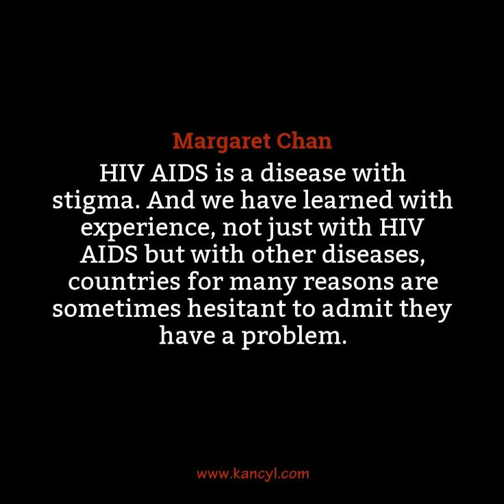 """HIV AIDS is a disease with stigma. And we have learned with experience, not just with HIV AIDS but with other diseases, countries for many reasons are sometimes hesitant to admit they have a problem."", Margaret Chan"