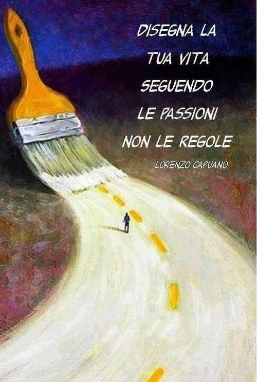 Disegna la tua vita seguendo le passioni, non le regole.