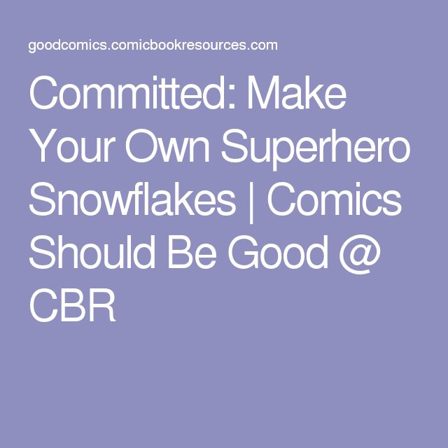Committed: Make Your Own Superhero Snowflakes | Comics Should Be Good @ CBR