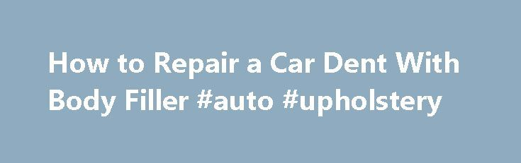 How to Repair a Car Dent With Body Filler #auto #upholstery http://auto.remmont.com/how-to-repair-a-car-dent-with-body-filler-auto-upholstery/  #auto body repair # Getting Ready to Fill a Dent with Bondo Filler Sometimes your car will receive a dent or gouge that s too small to justify the expense of a full body shop repair but too big to simply ignore. You can cut your repair costs by doing the body work yourself. Body [...]Read More...The post How to Repair a Car Dent With Body Filler…