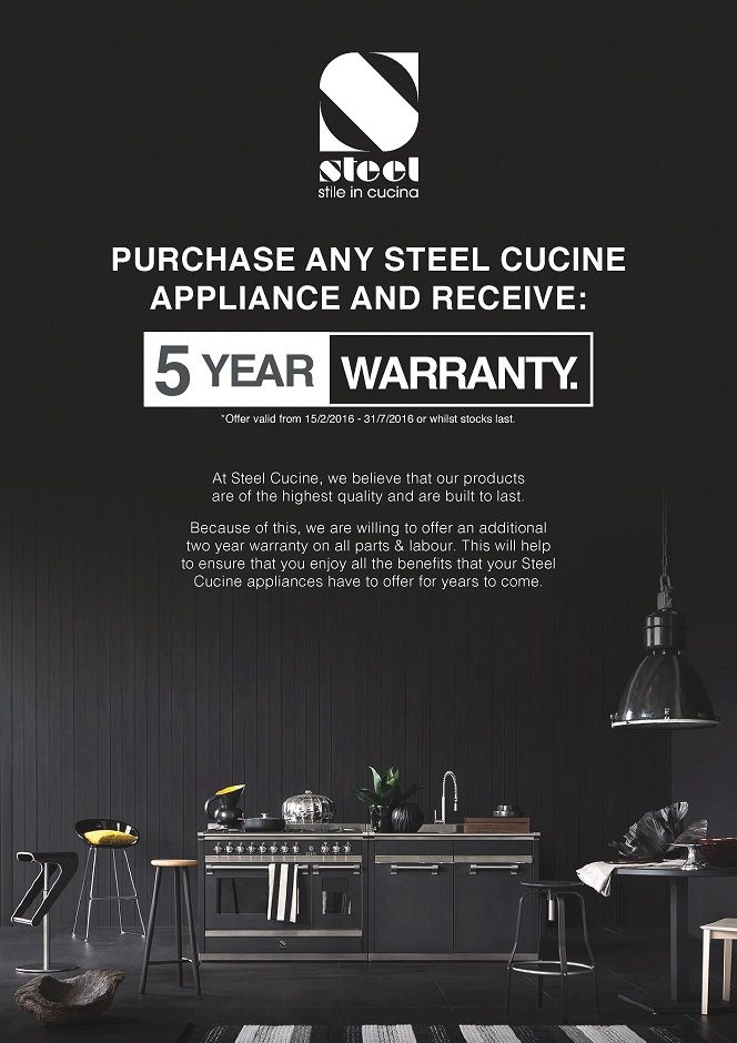 Purchase any STEEL Cucine Appliance and receive 5-Year WARRANTY*  When purchasing a STEEL Cucine Appliance you will receive an additional 2-Year Warranty on Part & Labour*