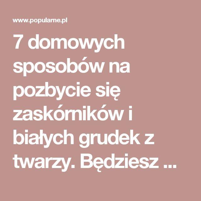 7 domowych sposobów na pozbycie się zaskórników i białych grudek z twarzy. Będziesz mile zaskoczona! | Popularne.pl