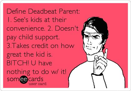 Define Deadbeat Parent: 1. See's kids at their convenience. 2. Doesn't pay child support. 3.Takes credit on how great the kid is. BITCH! U have nothing to do w/ it!