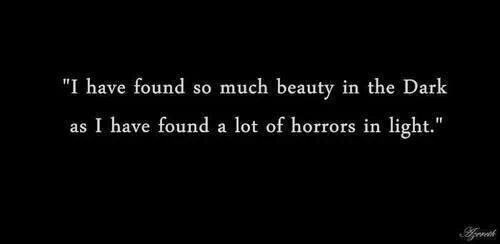 """"""" I have found so much beauty in the Dark as I have found a lot of horrors in light."""""""