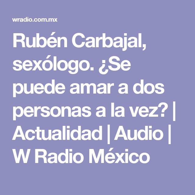 Rubén Carbajal, sexólogo. ¿Se puede amar a dos personas a la vez?  | Actualidad | Audio | W Radio México