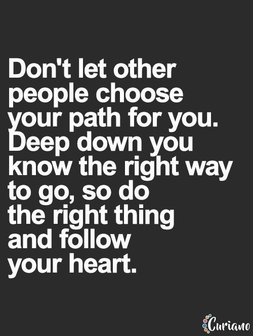 Life quote | Don't let other people choose your path for you. Deep down you know the right way to go, so do the right thing and follow your heart.