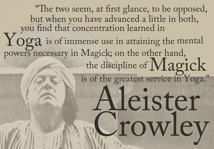 """The two seem, at first glance, to be opposed, but when you have advanced a little in both, you find that concentration learned in Yoga is of immense use in attaining the mental powers necessary in Magick; on the other hand, the discipline of Magick is of the greatest service in Yoga."" ~Aleister Crowley, Magick Without Tears, ch.81"