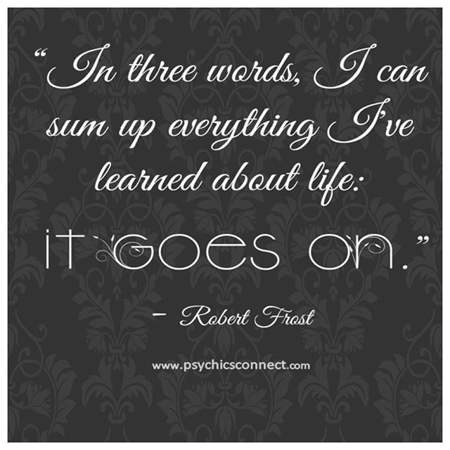 """In three words, I can sum up everything I've learned about life: IT GOES ON."" www.facebook.com/PsychicsConnect twitter.com/psychicsconnect www.pinterest.com/psychicsconnect  #psychicsconnect #psychics #psychicsofinstagram #tarotreadings #tarotreadingsonline #crystalreading #clairvoyance #mediums #mediumship #spiritguides #love #clairvoyantsight #numerolgy #crystalball #horoscope #horoscopes #dailyhoroscope #horoscopeposts #dreamreading #dreaminterpretation #fortune #december…"