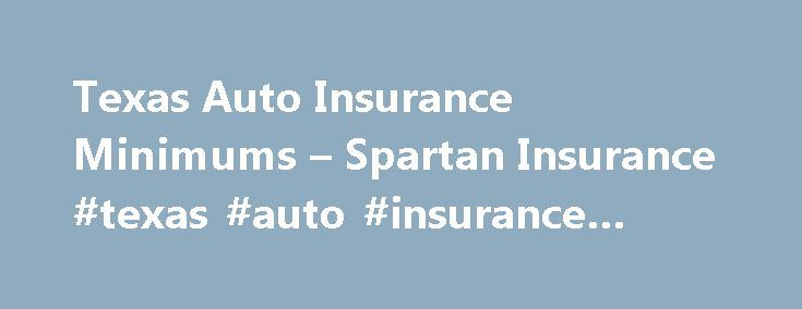 Texas Auto Insurance Minimums – Spartan Insurance #texas #auto #insurance #minimums http://sacramento.remmont.com/texas-auto-insurance-minimums-spartan-insurance-texas-auto-insurance-minimums/  Texas Auto Insurance Minimums The State of Texas requires all drivers to carry a minimum level of liability insurance coverage on vehicles they own and operate. This ensures that, if you are involved in an accident you will, at the very least, be able to cover damages caused by your vehicle. Minimum…