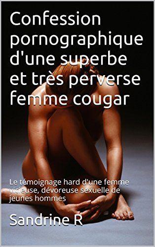 Confession pornographique d'une superbe et très perverse femme cougar: Le témoignage hard d'une femme vicieuse, dévoreuse sexuelle de jeunes hommes de Sandrine R, http://www.amazon.fr/dp/B00O2FJYLA/ref=cm_sw_r_pi_dp_xp6Hvb0BFYR3T