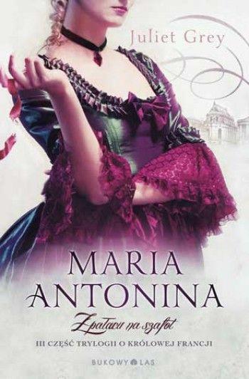 """Maria Antonina. Z pałacu na szafot"" (część III) Juliet Grey"
