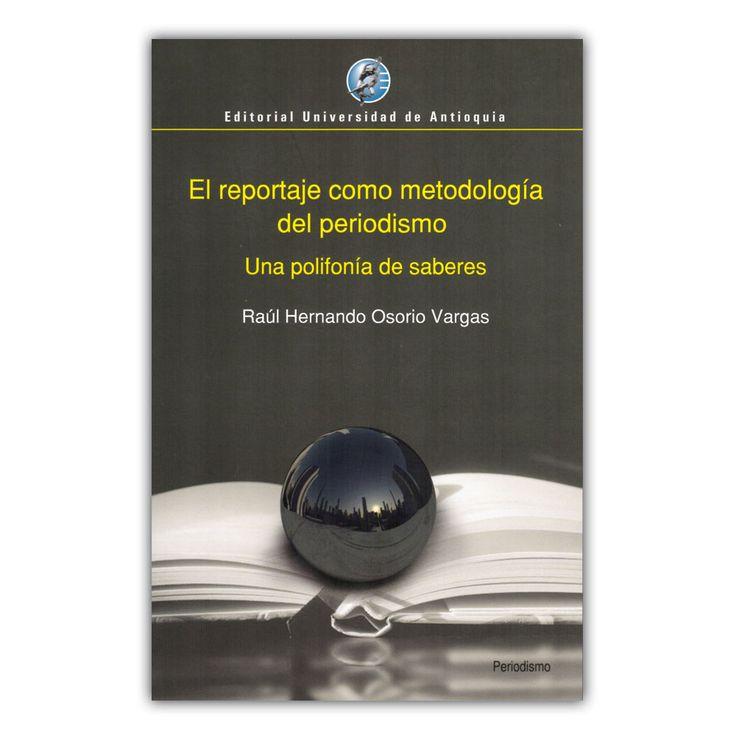El reportaje como metodología del periodismo. Una polifonía de saberes – Raúl Hernando Osorio Vargas – Editorial Universidad de Antioquia www.librosyeditores.com Editores y distribuidores.