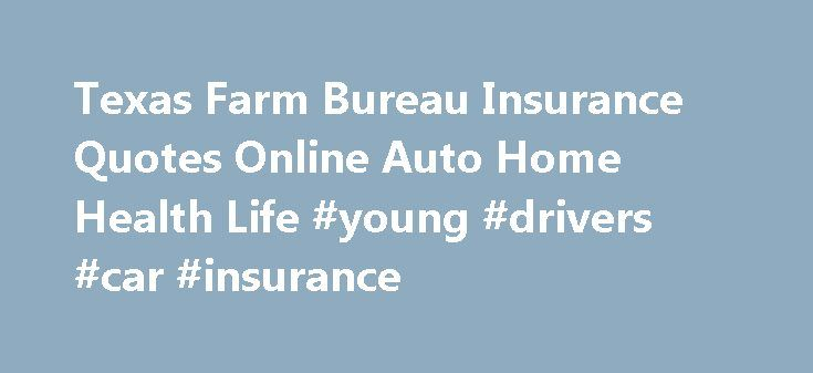 Texas Farm Bureau Insurance Quotes Online Auto Home Health Life #young #drivers #car #insurance http://insurance.remmont.com/texas-farm-bureau-insurance-quotes-online-auto-home-health-life-young-drivers-car-insurance/  #auto insurance estimate # Texas Farm Bureau Insurance Quotes: Auto Home Health Life Same money and time for shopping Insurance Online from the comfort of your home or work computer. Try a simple form online now and save. Savings Guaranteed. Secure site using SSL. Farm Bureau…