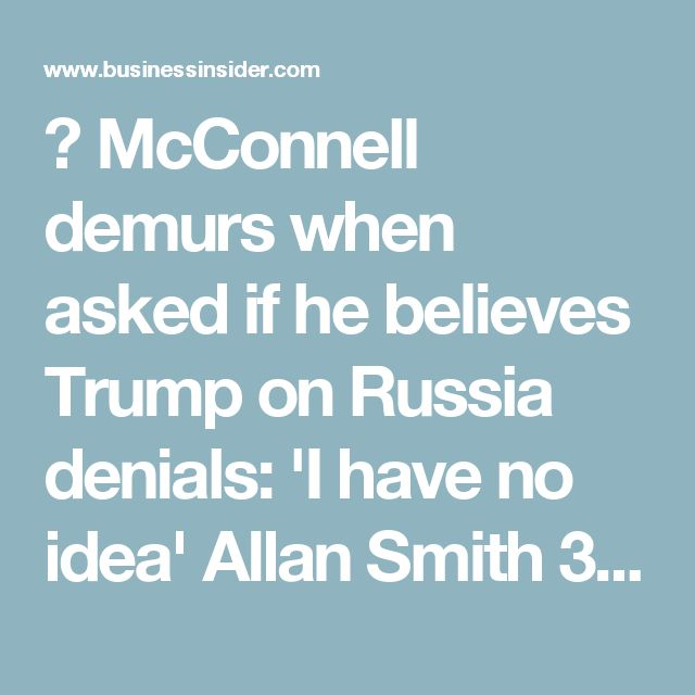 "   McConnell demurs when asked if he believes Trump on Russia denials: 'I have no idea'   Allan Smith    3h 	765 FACEBOOK LINKEDIN TWITTER EMAIL PRINT  Mitch McConnell. Mario Tama/Getty Images Senate Majority Leader Mitch McConnell was asked during a Friday press conference about whether he believed President Donald Trump when he said Thursday that none of his campaign officials had communicated with the Russian government prior to the November election.  ""Do you believe him?"" a reporter…"