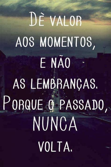 Dê valor aos momentos e não às lembranças, porque o passado nunca volta.