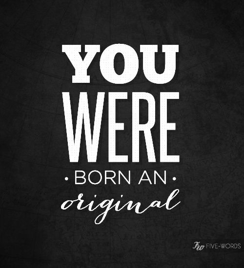Unfortunately not many people stay an original now. I could never imagine pretending to be someone or changing who I am to please other people. You were born the way you were for a reason. People will like the real you. It just takes time sometimes to find those people.
