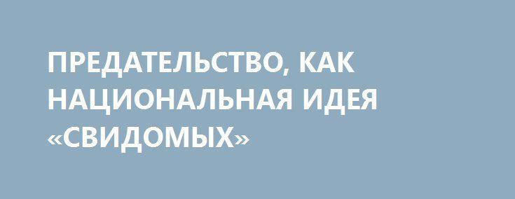 ПРЕДАТЕЛЬСТВО, КАК НАЦИОНАЛЬНАЯ ИДЕЯ «СВИДОМЫХ» http://rusdozor.ru/2017/03/20/predatelstvo-kak-nacionalnaya-ideya-svidomyx/  На Украине в «тренде» только те фигуры, деяния которых были направлены на разрыв с Россией  Трудно найти государство, которое не стремилось бы поддерживать и развивать у своих граждан патриотические чувства и воспитывать патриотизм, прежде всего, историей данного государства, а ...