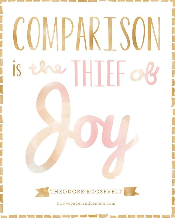 Comparison is the thief of joy. ~Theodore Roosevelt