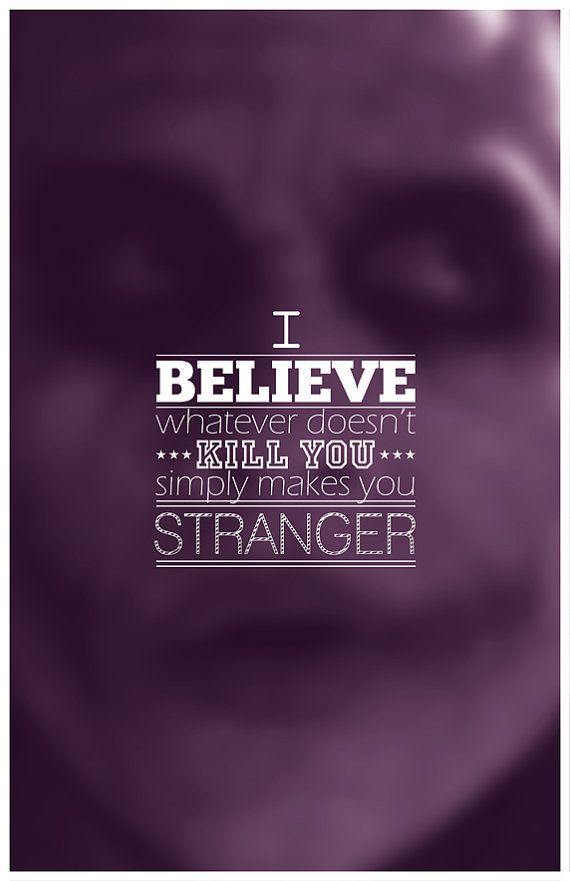 """I believe whatever doesn't kill you simply makes you...stranger"". -The Joker In the Dark Knight"