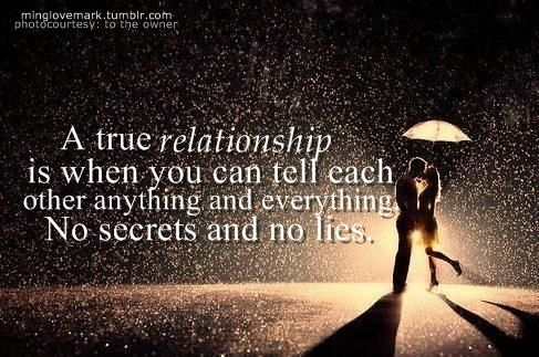 A true relationship is when you can tell each  other anything and everything. No secrets and no lies