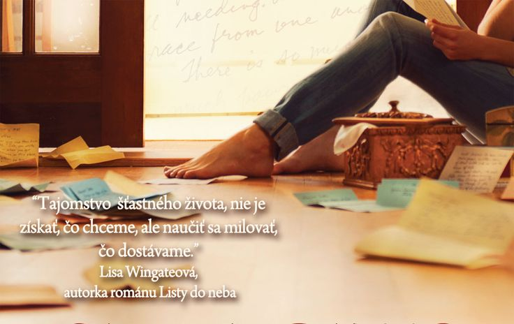 """""""Tajomstvo  šťastného života, nie je získať, čo chceme, ale naučiť sa milovať, čo dostávame."""" Lisa Wingateová,  autorka románu Listy do neba"""