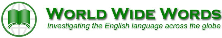 World Wide Words  - World Wide Words tries to record at least some part of this shifting wordscape by featuring new words, word histories, the background to words in the news, and the curiosities of native English speech.