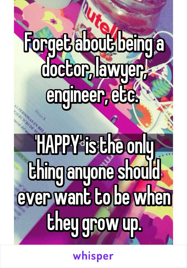 Forget about being a doctor, lawyer, engineer, etc.   'HAPPY' is the only thing anyone should ever want to be when they grow up.