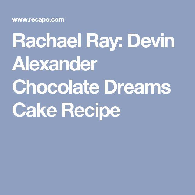 Rachael Ray: Devin Alexander Chocolate Dreams Cake Recipe