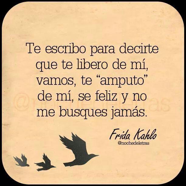 """Te escribo para decirte que te libero de mí, vamos, te """"amputo"""" de mí, sé feliz y no me busques jamás. #frases #citas #FridaKahlo"""