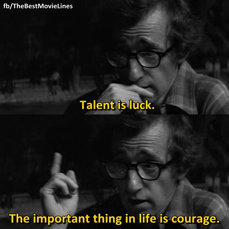 """Talent is luck. The important thing in life is courage.""  - Woody Allen in Manhattan (1979)"