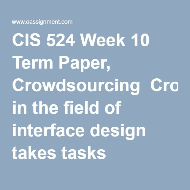 CIS 524 Week 10 Term Paper, Crowdsourcing  Crowdsourcing in the field of interface design takes tasks traditionally performed by specific individuals and spreads them out among a group of people or a community. These assignments are usually done through an open call. Crowdsourcing has become increasingly popular with the growth of Web 2.0 and online communities. Write a fifteen to eighteen (15-18) page paper in which you: 1. Examine the invention and growth of crowdsourcing in the field of…
