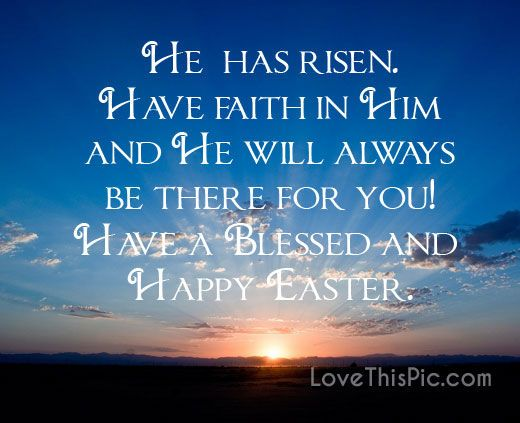 He has risen. Have faith in Him and He will always be there for you! Have a blessed and Happy Easter...