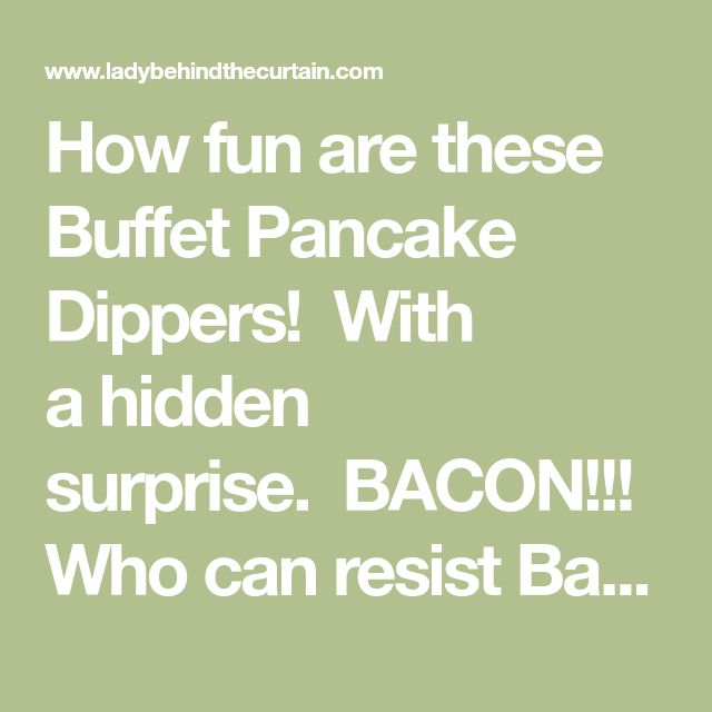 How fun are these Buffet Pancake Dippers! With ahidden surprise.BACON!!! Who can resist Bacon Pancakes! When pouring syrup over mypancakesI always