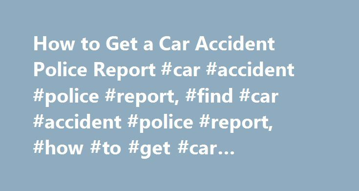 How to Get a Car Accident Police Report #car #accident #police #report, #find #car #accident #police #report, #how #to #get #car #accident #police #report http://property.nef2.com/how-to-get-a-car-accident-police-report-car-accident-police-report-find-car-accident-police-report-how-to-get-car-accident-police-report/  # How to Get a Car Accident Police Report If you have been involved in a car accident, you have several things that you will need do after the crash in order to prepare a car…