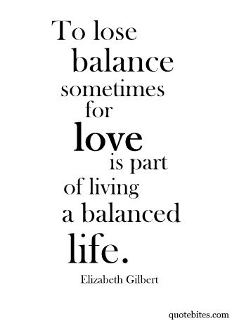 To lose balance sometimes for love is part of living a balanced life.