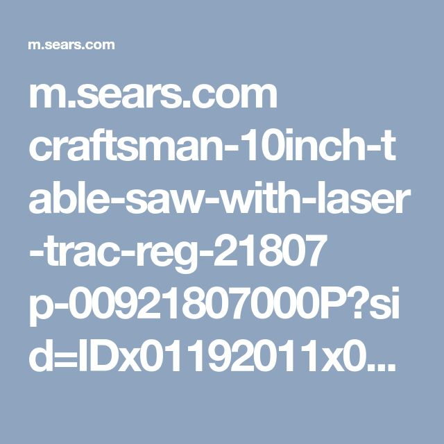 m.sears.com craftsman-10inch-table-saw-with-laser-trac-reg-21807 p-00921807000P?sid=IDx01192011x000001&gclid=EAIaIQobChMI4OzmkZbb1wIVQrbACh2D9ArLEAQYBSABEgLc7_D_BwE&gclsrc=aw.ds&dclid=CICrgqSW29cCFYwXhwodZiEBHA