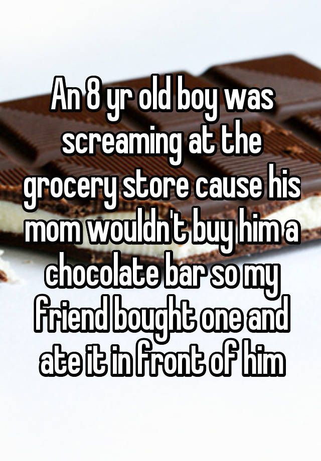 An 8 yr old boy was screaming at the grocery store cause his mom wouldn't buy him a chocolate bar so my friend bought one and ate it in front of him