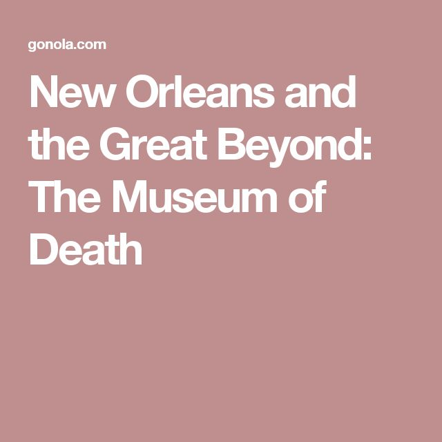 New Orleans and the Great Beyond: The Museum of Death