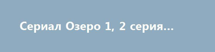 Сериал Озеро 1, 2 серия (2017) http://kinofak.net/publ/serialy_v_khoroshem_kachestve/serial_ozero_1_2_serija_2017/18-1-0-6357  Канал ITV отчаливает в Шотландию на съемки 6-серийного драматического сериала о серийном убийце «Loch Ness». «Лох-Несс» по сценарию Стивена Брэйди продюсера Тима Хейнса («Беовульф») рассказывает об обществе, окруженном легендами и давно соседствующем с одичавшей природой.Поиск серийного убийцы оказывается вопросом жизни и погибели для районного детектива Энни Катро…