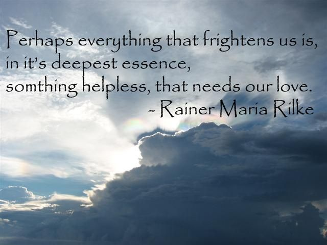 everything that frightens us... needs our love  ~Rainer Rilke