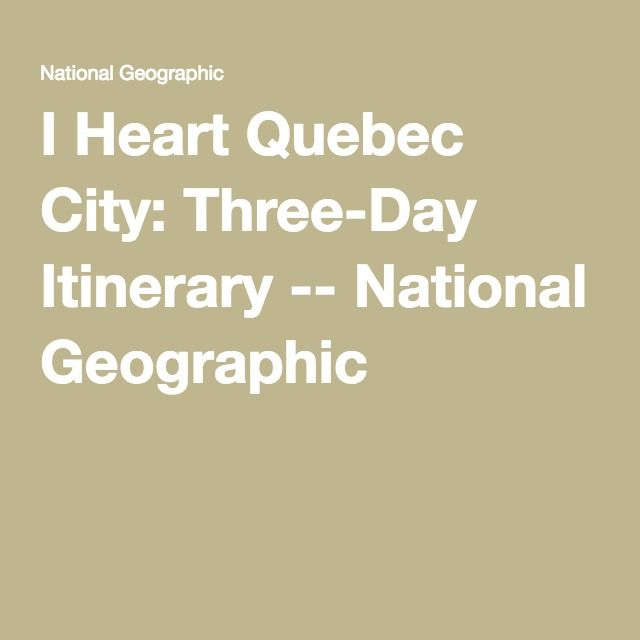 I Heart Quebec City: Three-Day Itinerary -- National Geographic
