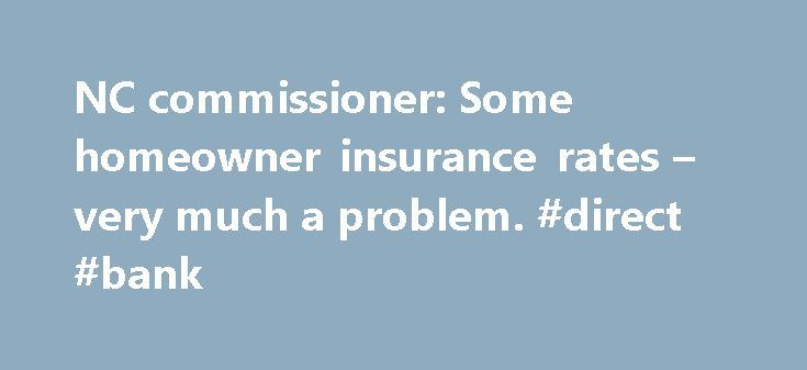 NC commissioner: Some homeowner insurance rates – very much a problem. #direct #bank http://insurance.nef2.com/nc-commissioner-some-homeowner-insurance-rates-very-much-a-problem-direct-bank/  #home insurance rates # NC commissioner: Some homeowner insurance rates very much a problem More on this Find News Near Me Raleigh, N.C. Most people think they already pay too much for homeowner's insurance, but what if the bill suddenly... Read more