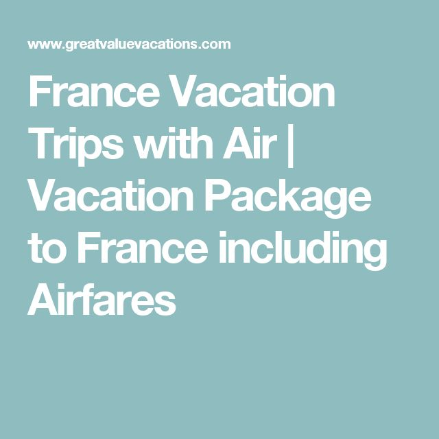 France Vacation Trips with Air | Vacation Package to France including Airfares