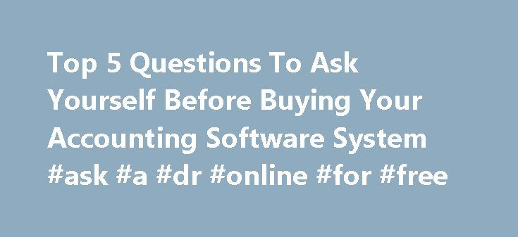 Top 5 Questions To Ask Yourself Before Buying Your Accounting Software System #ask #a #dr #online #for #free http://ask.nef2.com/2017/05/01/top-5-questions-to-ask-yourself-before-buying-your-accounting-software-system-ask-a-dr-online-for-free/  #ask a cpa for free # Top 5 Questions To Ask Yourself Before Buying Accounting Software System Continue Reading Below You will find that the cost of re-working processes can cost you time, energy, and money, especially in the form of lost productivity…