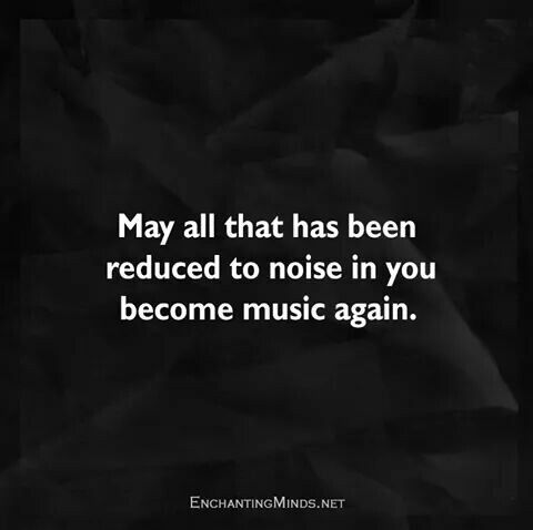 QUOTE, Hope:  'May all that has been reduced to noise in you become music again.'